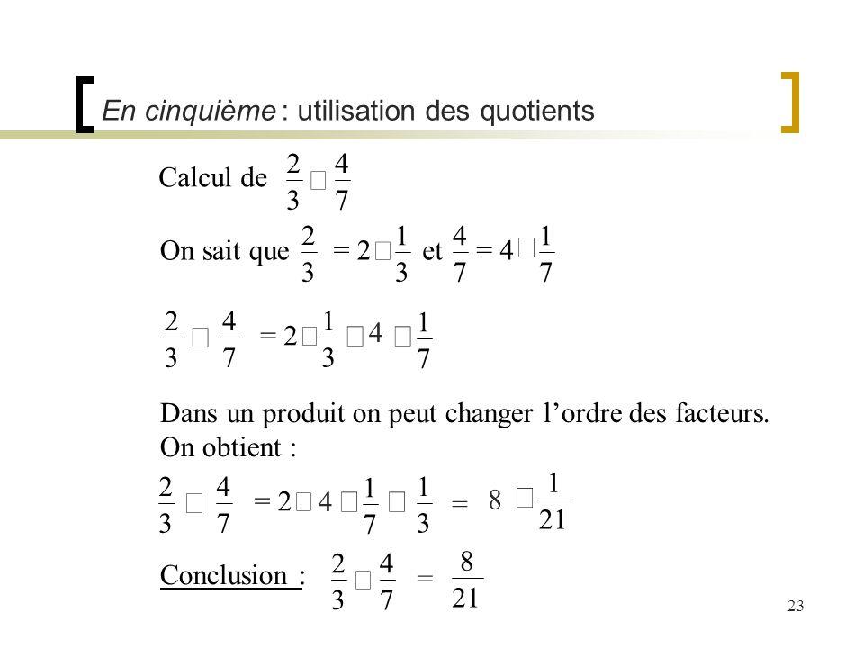 23 En cinquième : utilisation des quotients Calcul de 2 3 4 7 On sait que = 2 = 2 1 3 et 4 7 = 4 1 7 Dans un produit on peut changer lordre des facteu