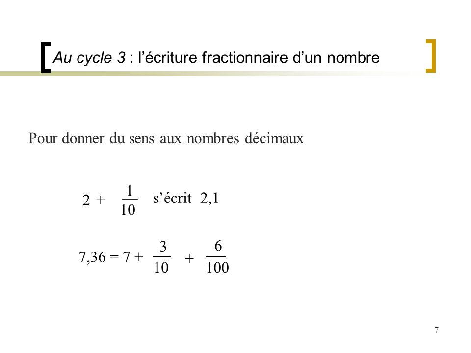 7 Au cycle 3 : lécriture fractionnaire dun nombre Pour donner du sens aux nombres décimaux 7,36 = 7 + 3 10 + 6 100 sécrit 2,1 2 +2 + 1 10