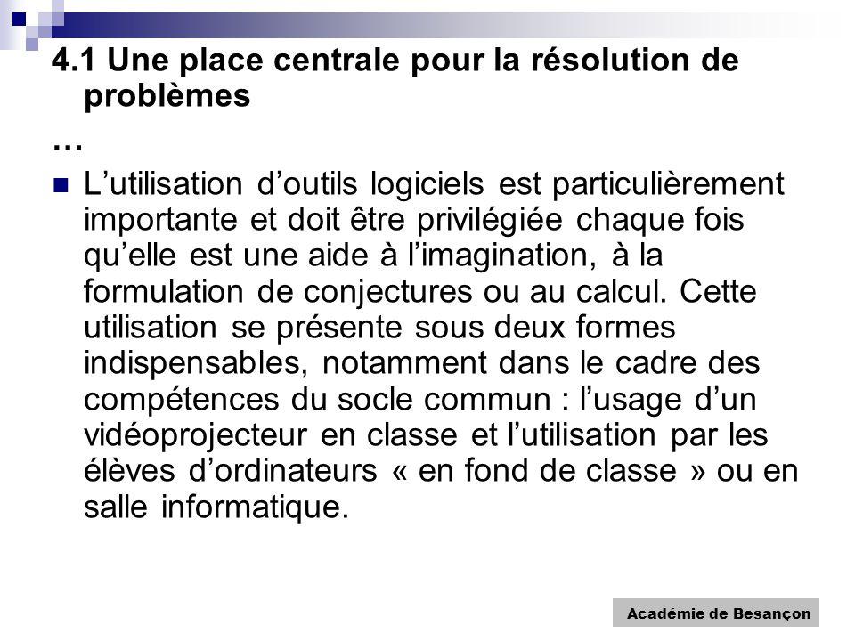 Académie de Besançon 4.1 Une place centrale pour la résolution de problèmes … Lutilisation doutils logiciels est particulièrement importante et doit être privilégiée chaque fois quelle est une aide à limagination, à la formulation de conjectures ou au calcul.