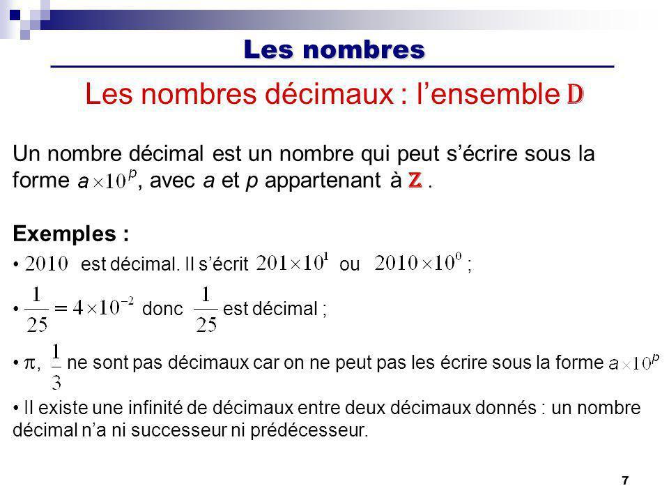Les nombres 7 Les nombres décimaux : lensemble D Un nombre décimal est un nombre qui peut sécrire sous la forme, avec a et p appartenant à Z. Exemples