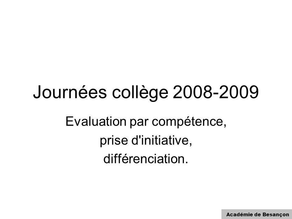 Académie de Besançon Journées collège 2008-2009 Evaluation par compétence, prise d'initiative, différenciation.