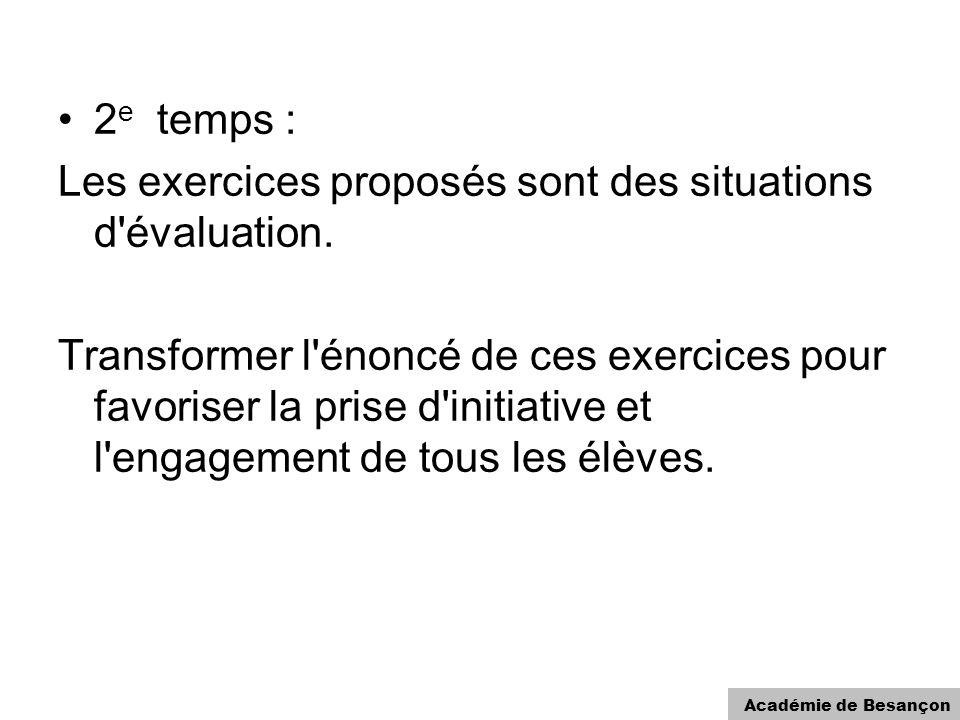 Académie de Besançon 2 e temps : Les exercices proposés sont des situations d'évaluation. Transformer l'énoncé de ces exercices pour favoriser la pris