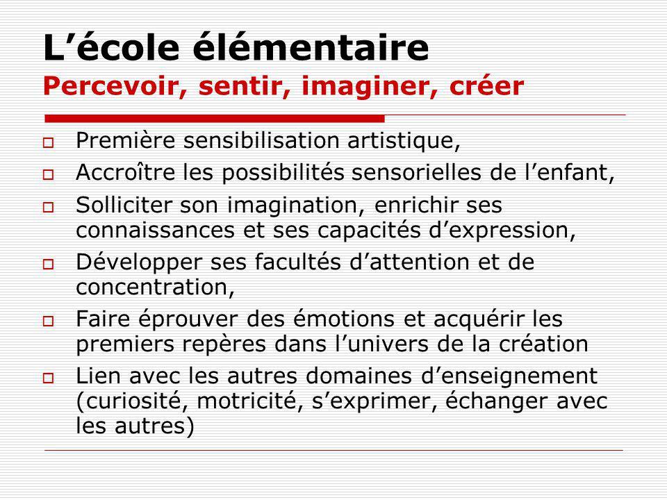 Lécole élémentaire Percevoir, sentir, imaginer, créer Première sensibilisation artistique, Accroître les possibilités sensorielles de lenfant, Sollici