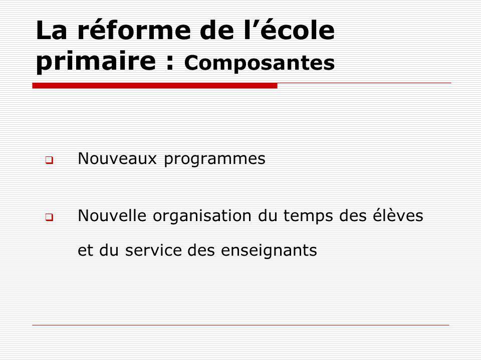 La réforme de lécole primaire : Composantes Nouveaux programmes Nouvelle organisation du temps des élèves et du service des enseignants