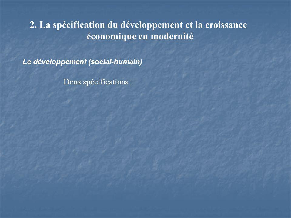 2. La spécification du développement et la croissance économique en modernité Le développement (social-humain) Deux spécifications :