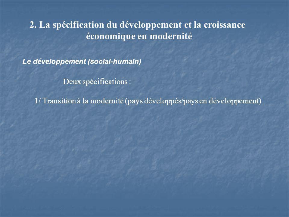 2. La spécification du développement et la croissance économique en modernité Le développement (social-humain) Deux spécifications : 1/ Transition à l