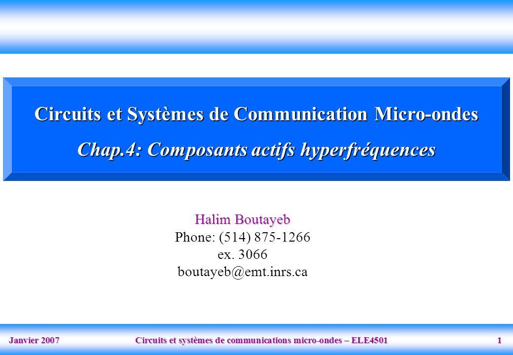 Janvier 2007 Circuits et systèmes de communications micro-ondes – ELE4501 1 Circuits et Systèmes de Communication Micro-ondes Chap.4: Composants actifs hyperfréquences Halim Boutayeb Phone: (514) 875-1266 ex.