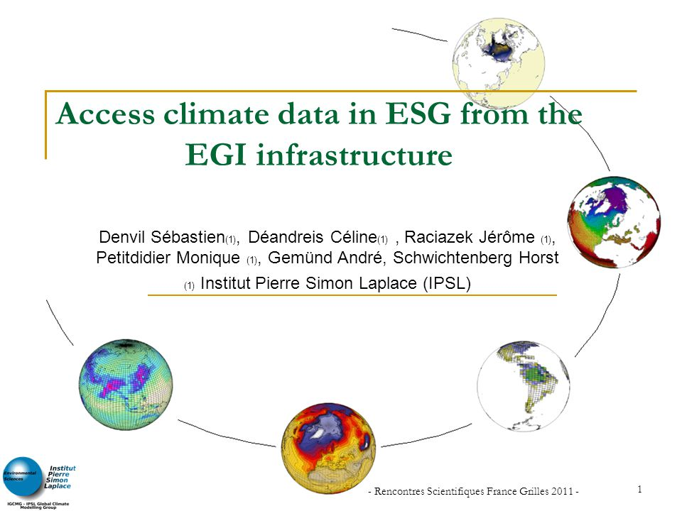 - Rencontres Scientifiques France Grilles 2011 - 1 Access climate data in ESG from the EGI infrastructure Denvil Sébastien (1), Déandreis Céline (1),