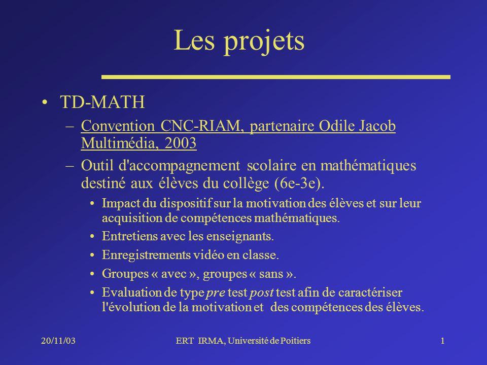 20/11/03ERT IRMA, Université de Poitiers1 Les projets TD-MATH –Convention CNC-RIAM, partenaire Odile Jacob Multimédia, 2003 –Outil d accompagnement scolaire en mathématiques destiné aux élèves du collège (6e-3e).