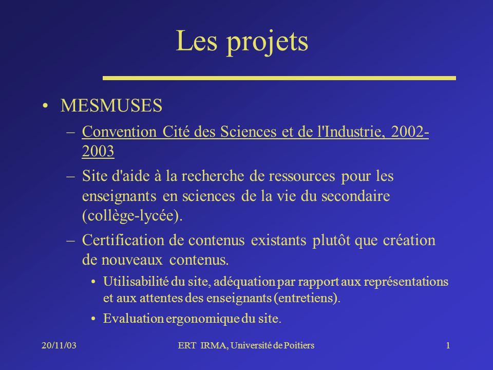 20/11/03ERT IRMA, Université de Poitiers1 Les projets MESMUSES –Convention Cité des Sciences et de l Industrie, 2002- 2003 –Site d aide à la recherche de ressources pour les enseignants en sciences de la vie du secondaire (collège-lycée).