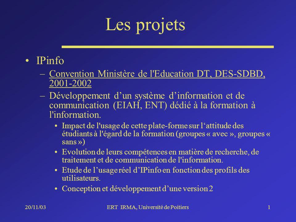 20/11/03ERT IRMA, Université de Poitiers1 Les projets IPinfo –Convention Ministère de l Education DT, DES-SDBD, 2001-2002 –Développement dun système dinformation et de communication (EIAH, ENT) dédié à la formation à l information.