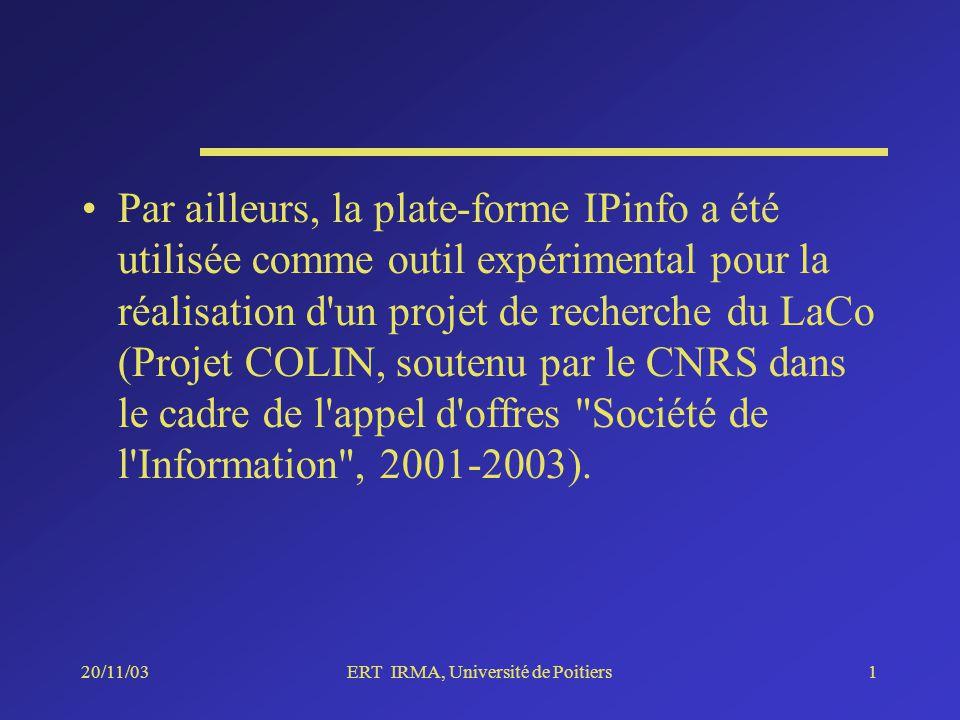 20/11/03ERT IRMA, Université de Poitiers1 Par ailleurs, la plate-forme IPinfo a été utilisée comme outil expérimental pour la réalisation d un projet de recherche du LaCo (Projet COLIN, soutenu par le CNRS dans le cadre de l appel d offres Société de l Information , 2001-2003).