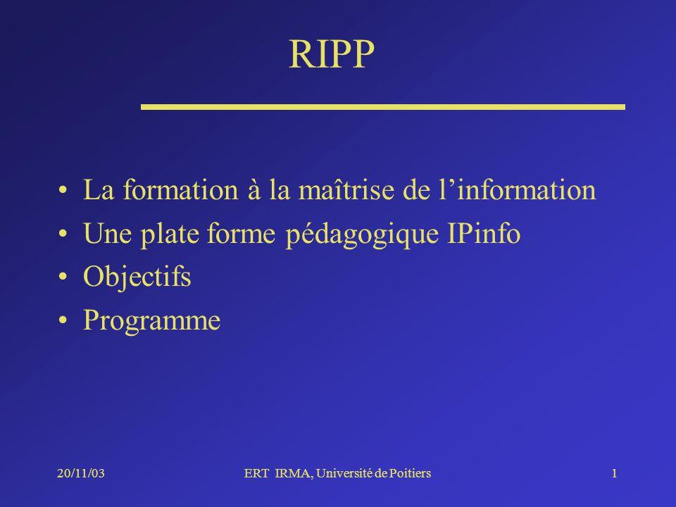 20/11/03ERT IRMA, Université de Poitiers1 RIPP La formation à la maîtrise de linformation Une plate forme pédagogique IPinfo Objectifs Programme