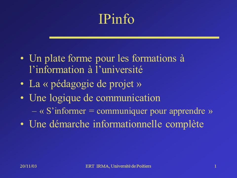 20/11/03ERT IRMA, Université de Poitiers1 Un plate forme pour les formations à linformation à luniversité La « pédagogie de projet » Une logique de communication –« Sinformer = communiquer pour apprendre » Une démarche informationnelle complète IPinfo