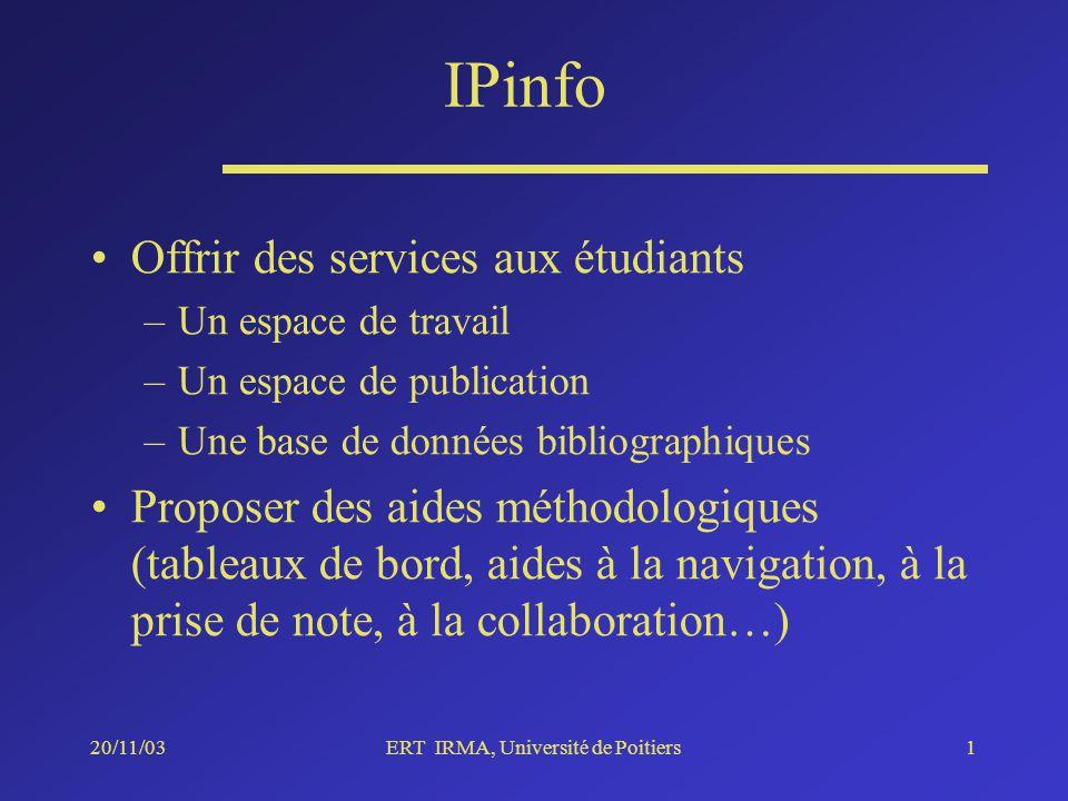 20/11/03ERT IRMA, Université de Poitiers1 IPinfo Offrir des services aux étudiants –Un espace de travail –Un espace de publication –Une base de données bibliographiques Proposer des aides méthodologiques (tableaux de bord, aides à la navigation, à la prise de note, à la collaboration…)