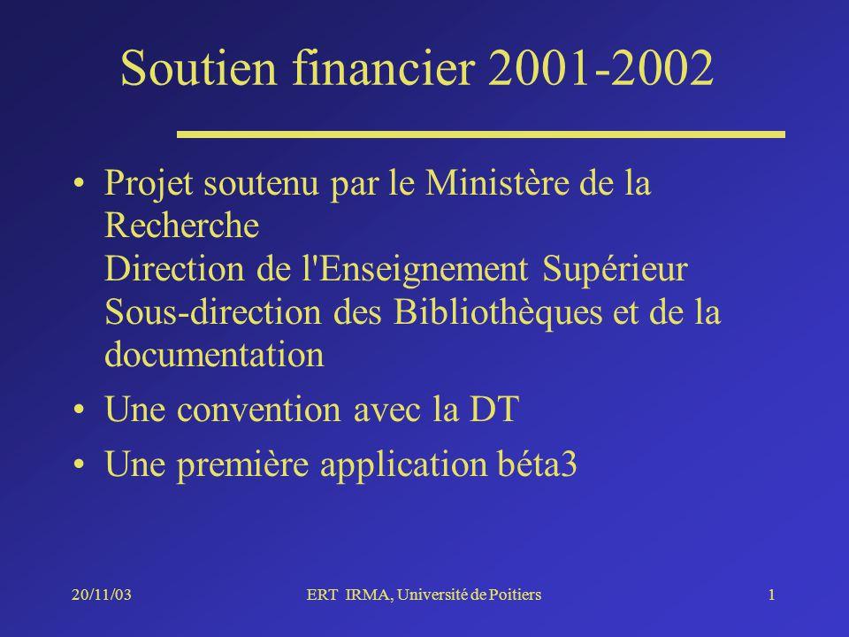 20/11/03ERT IRMA, Université de Poitiers1 Soutien financier 2001-2002 Projet soutenu par le Ministère de la Recherche Direction de l Enseignement Supérieur Sous-direction des Bibliothèques et de la documentation Une convention avec la DT Une première application béta3
