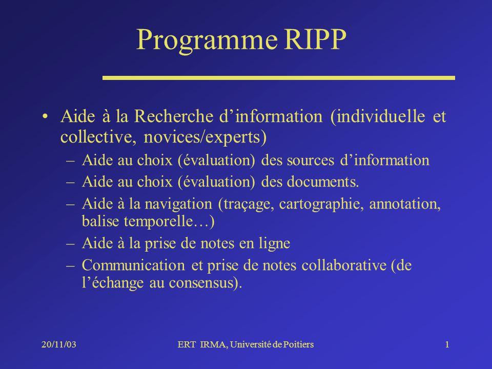 20/11/03ERT IRMA, Université de Poitiers1 Programme RIPP Aide à la Recherche dinformation (individuelle et collective, novices/experts) –Aide au choix (évaluation) des sources dinformation –Aide au choix (évaluation) des documents.
