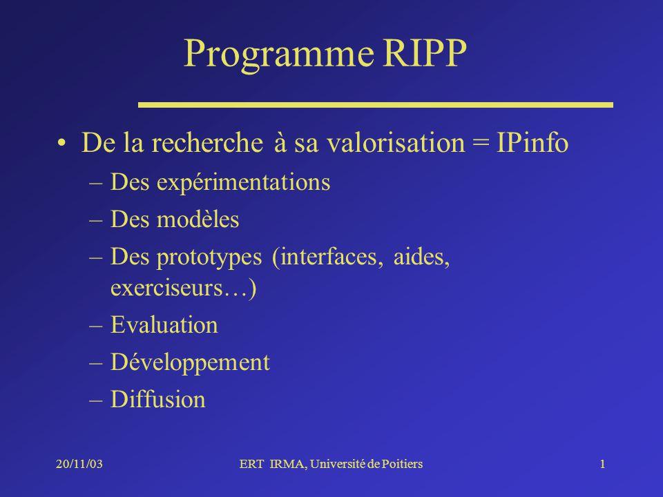 20/11/03ERT IRMA, Université de Poitiers1 Programme RIPP De la recherche à sa valorisation = IPinfo –Des expérimentations –Des modèles –Des prototypes (interfaces, aides, exerciseurs…) –Evaluation –Développement –Diffusion