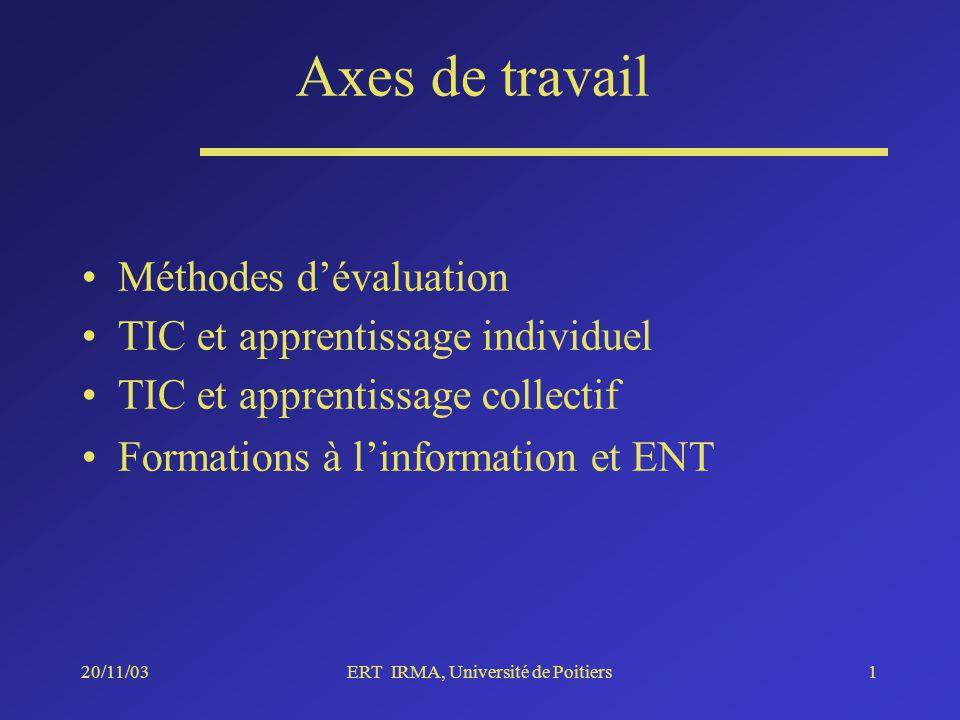 20/11/03ERT IRMA, Université de Poitiers1 Axes de travail Méthodes dévaluation TIC et apprentissage individuel TIC et apprentissage collectif Formations à linformation et ENT