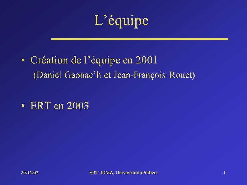 20/11/03ERT IRMA, Université de Poitiers1 Léquipe Création de léquipe en 2001 (Daniel Gaonach et Jean-François Rouet) ERT en 2003