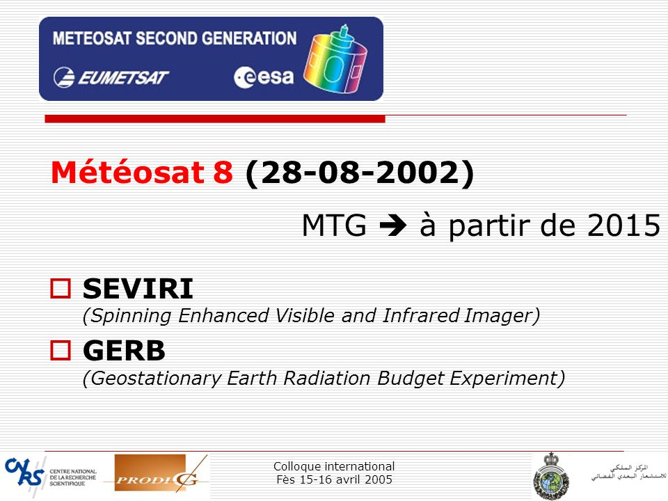 Colloque international Fès 15-16 avril 2005 14 SEVIRI (Spinning Enhanced Visible and Infrared Imager) GERB (Geostationary Earth Radiation Budget Experiment) Météosat 8 (28-08-2002) MTG à partir de 2015