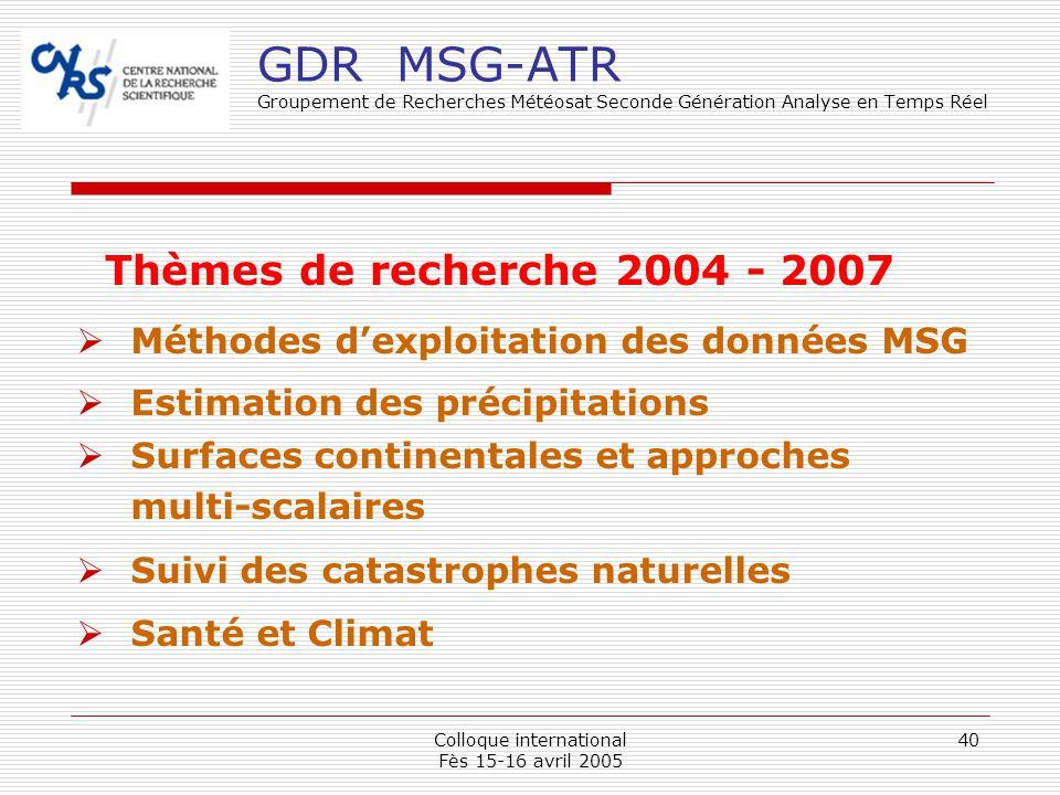 Colloque international Fès 15-16 avril 2005 40 GDR MSG-ATR Groupement de Recherches Météosat Seconde Génération Analyse en Temps Réel Méthodes dexploi