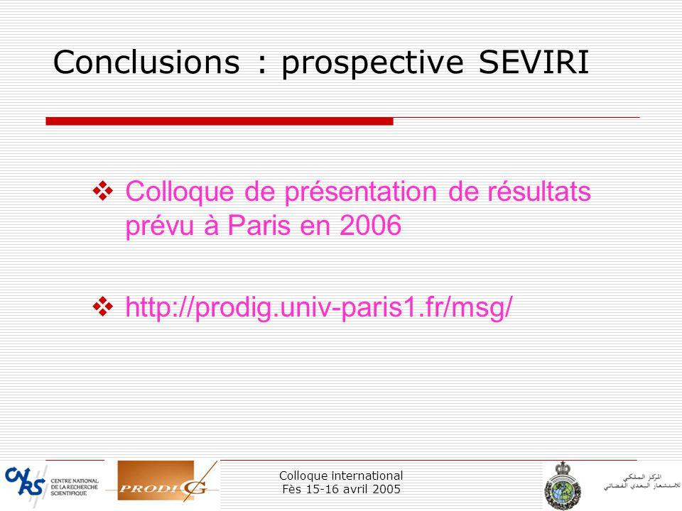 Colloque international Fès 15-16 avril 2005 41 Conclusions : prospective SEVIRI Colloque de présentation de résultats prévu à Paris en 2006 http://pro