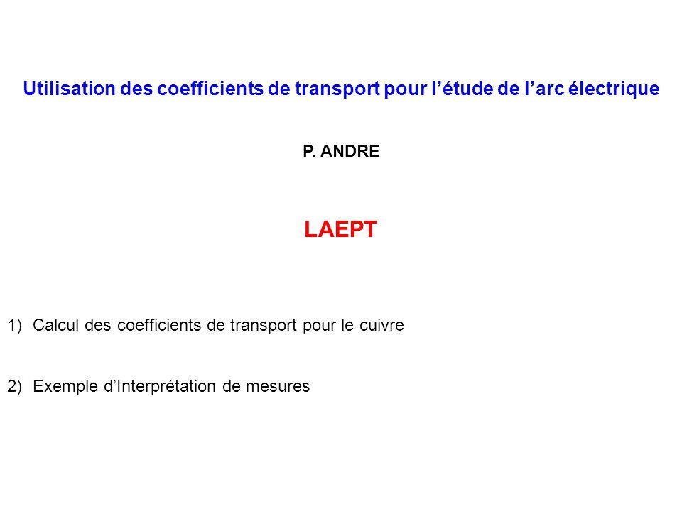 Utilisation des coefficients de transport pour létude de larc électrique P. ANDRE LAEPT 1)Calcul des coefficients de transport pour le cuivre 2)Exempl