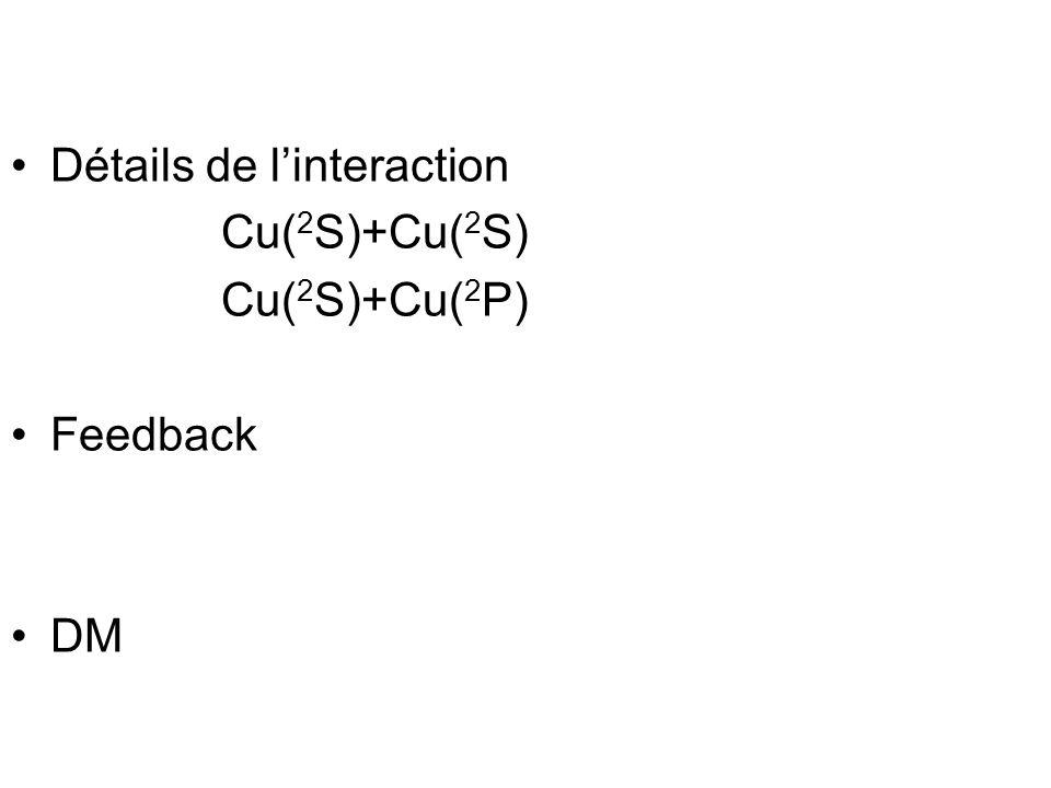 Détails de linteraction Cu( 2 S)+Cu( 2 S) Cu( 2 S)+Cu( 2 P) Feedback DM