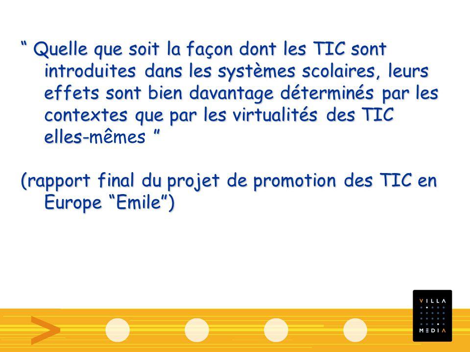 Quelle que soit la façon dont les TIC sont introduites dans les systèmes scolaires, leurs effets sont bien davantage déterminés par les contextes que par les virtualités des TIC elles- Quelle que soit la façon dont les TIC sont introduites dans les systèmes scolaires, leurs effets sont bien davantage déterminés par les contextes que par les virtualités des TIC elles-mêmes (rapport final du projet de promotion des TIC en Europe Emile)