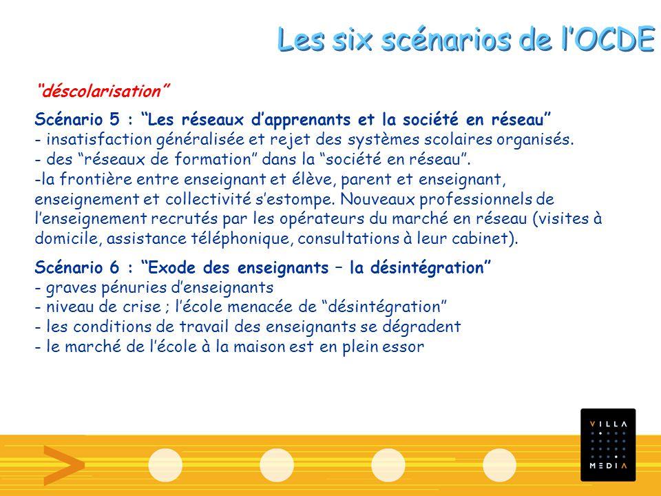 Les six scénarios de lOCDE déscolarisation Scénario 5 : Les réseaux dapprenants et la société en réseau - insatisfaction généralisée et rejet des systèmes scolaires organisés.
