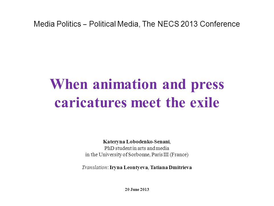 Media Politics Political Media, The NECS 2013 Conference When animation and press caricatures meet the exile Kateryna Lobodenko-Senani, PhD student in