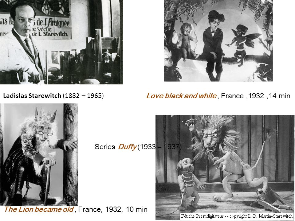Ladislas Starewitch (1882 – 1965) The Lion became old, France, 1932, 10 min Love black and white, France,1932,14 min Series Duffy (1933 – 1937)