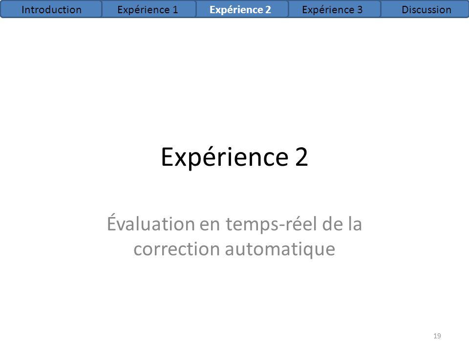 Expérience 2 Évaluation en temps-réel de la correction automatique IntroductionExpérience 1Expérience 2Expérience 3Discussion 19