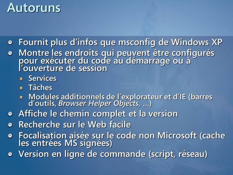 Autoruns Fournit plus dinfos que msconfig de Windows XP Montre les endroits qui peuvent être configurés pour exécuter du code au démarrage ou à louverture de session ServicesTâches Modules additionnels de lexplorateur et dIE (barres doutils, Browser Helper Objects, …) Affiche le chemin complet et la version Recherche sur le Web facile Focalisation aisée sur le code non Microsoft (cache les entrées MS signées) Version en ligne de commande (script, réseau)
