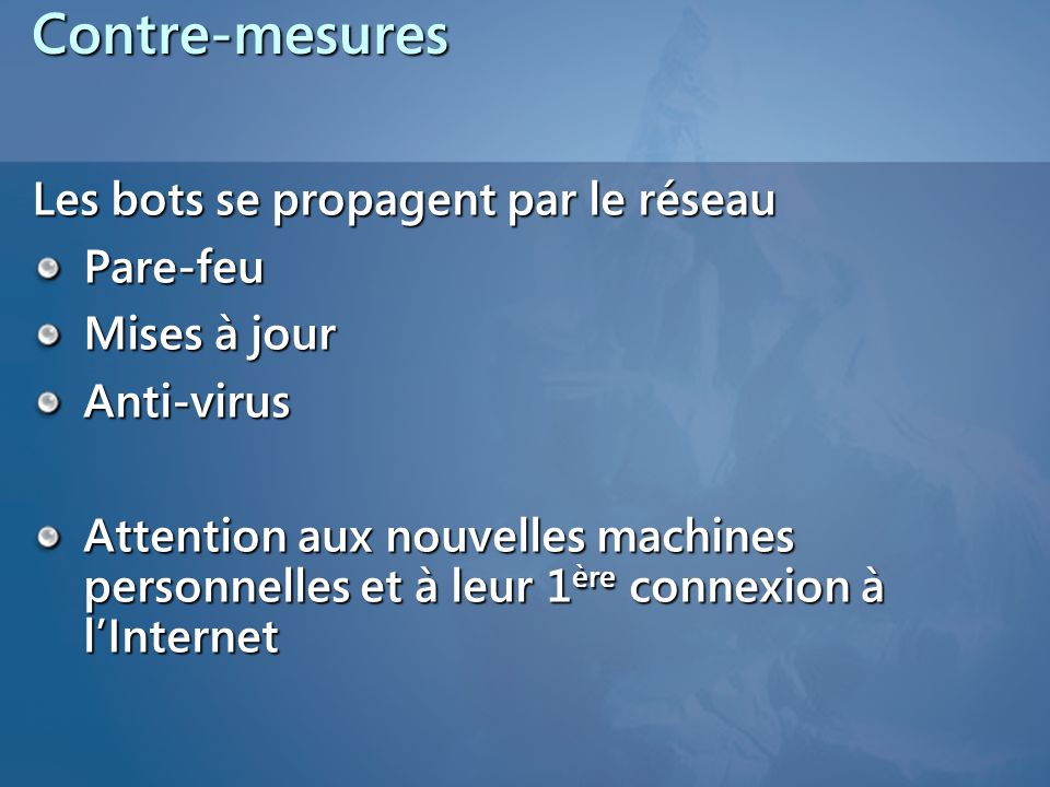 Contre-mesures Les bots se propagent par le réseau Pare-feu Mises à jour Anti-virus Attention aux nouvelles machines personnelles et à leur 1 ère connexion à lInternet