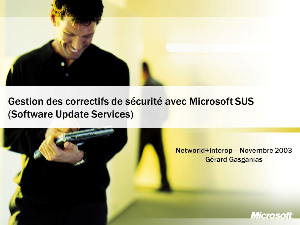 1 Business and Marketing Organization France Communication Group Gestion des correctifs de sécurité avec Microsoft SUS (Software Update Services) Networld+Interop – Novembre 2003 Gérard Gasganias