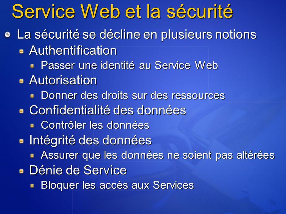 Service Web et la sécurité La sécurité se décline en plusieurs notions Authentification Passer une identité au Service Web Autorisation Donner des dro