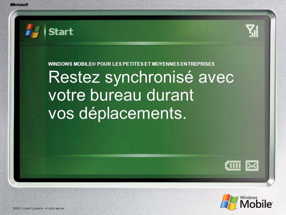 ©2006 Microsoft Corporation. All rights reserved. WINDOWS MOBILE® POUR LES PETITES ET MOYENNES ENTREPRISES Restez synchronisé avec votre bureau durant