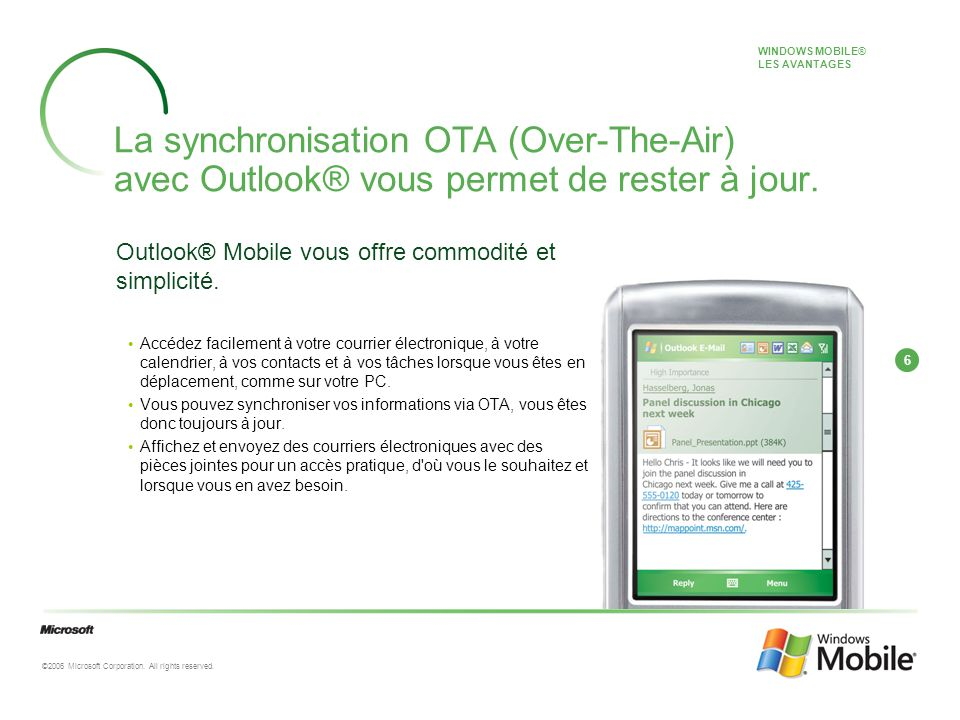 6 ©2006 Microsoft Corporation. All rights reserved. La synchronisation OTA (Over-The-Air) avec Outlook® vous permet de rester à jour. Outlook® Mobile