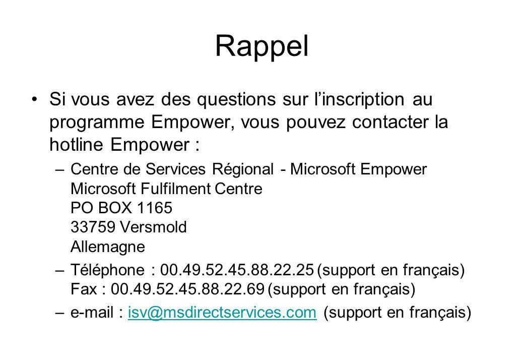 Rappel Si vous avez des questions sur linscription au programme Empower, vous pouvez contacter la hotline Empower : –Centre de Services Régional - Microsoft Empower Microsoft Fulfilment Centre PO BOX 1165 33759 Versmold Allemagne –Téléphone : 00.49.52.45.88.22.25 (support en français) Fax : 00.49.52.45.88.22.69 (support en français) –e-mail : isv@msdirectservices.com (support en français)isv@msdirectservices.com