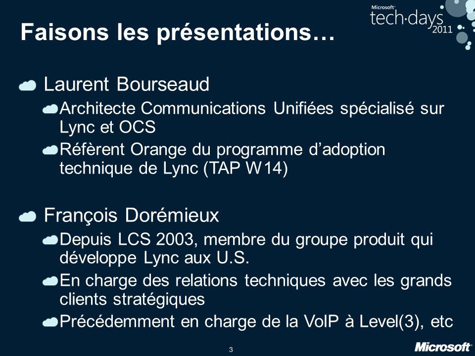 3 Faisons les présentations… Laurent Bourseaud Architecte Communications Unifiées spécialisé sur Lync et OCS Réfèrent Orange du programme dadoption technique de Lync (TAP W14) François Dorémieux Depuis LCS 2003, membre du groupe produit qui développe Lync aux U.S.