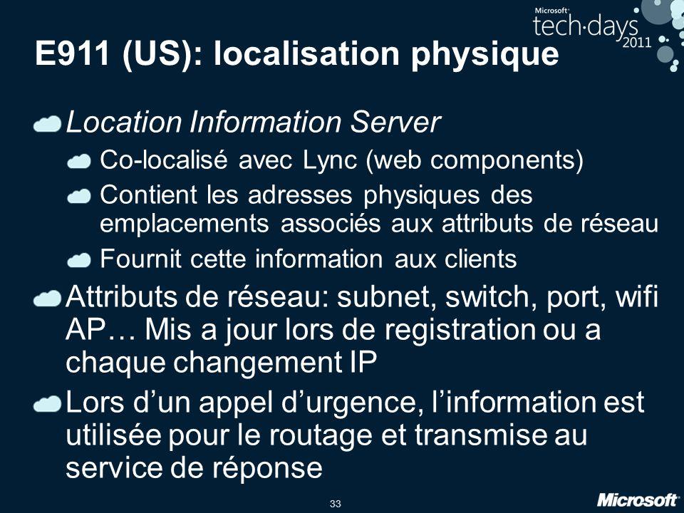 33 E911 (US): localisation physique Location Information Server Co-localisé avec Lync (web components) Contient les adresses physiques des emplacements associés aux attributs de réseau Fournit cette information aux clients Attributs de réseau: subnet, switch, port, wifi AP… Mis a jour lors de registration ou a chaque changement IP Lors dun appel durgence, linformation est utilisée pour le routage et transmise au service de réponse