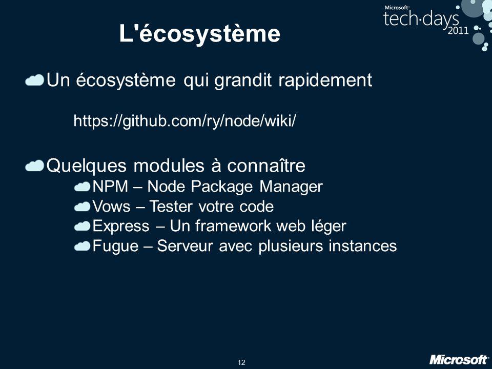 12 L écosystème Un écosystème qui grandit rapidement https://github.com/ry/node/wiki/ Quelques modules à connaître NPM – Node Package Manager Vows – Tester votre code Express – Un framework web léger Fugue – Serveur avec plusieurs instances