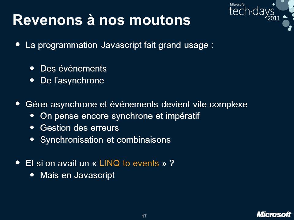 17 Revenons à nos moutons La programmation Javascript fait grand usage : Des événements De lasynchrone Gérer asynchrone et événements devient vite complexe On pense encore synchrone et impératif Gestion des erreurs Synchronisation et combinaisons Et si on avait un « LINQ to events » .