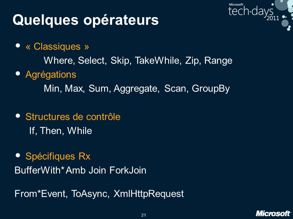 21 Quelques opérateurs « Classiques » Where, Select, Skip, TakeWhile, Zip, Range Agrégations Min, Max, Sum, Aggregate, Scan, GroupBy Structures de contrôle If, Then, While Spécifiques Rx BufferWith* Amb Join ForkJoin From*Event, ToAsync, XmlHttpRequest