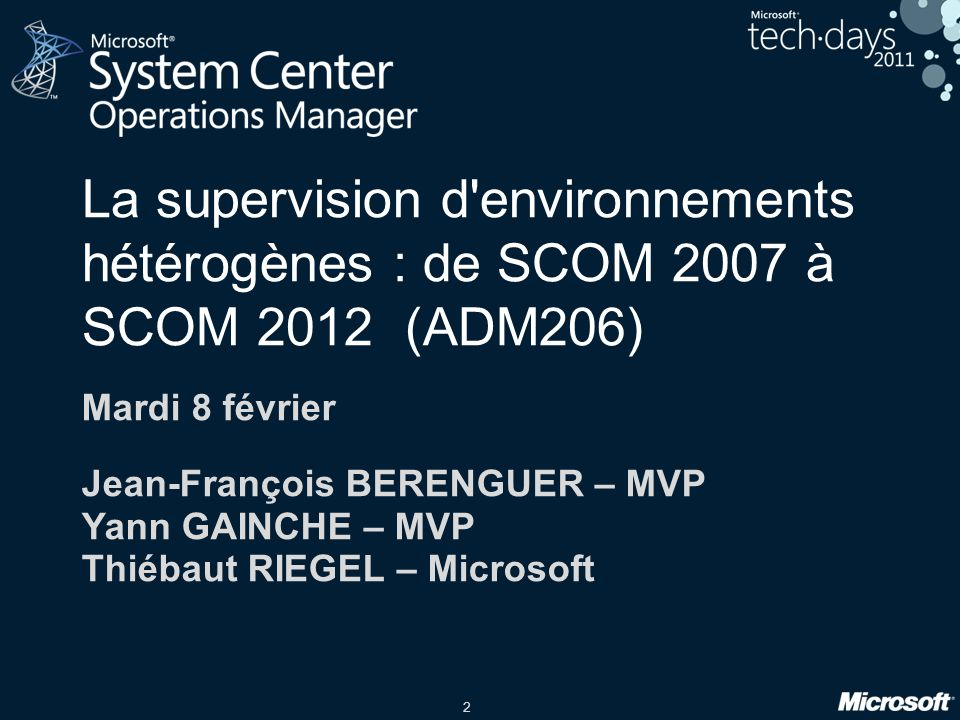 2 La supervision d environnements hétérogènes : de SCOM 2007 à SCOM 2012 (ADM206) Mardi 8 février Jean-François BERENGUER – MVP Yann GAINCHE – MVP Thiébaut RIEGEL – Microsoft