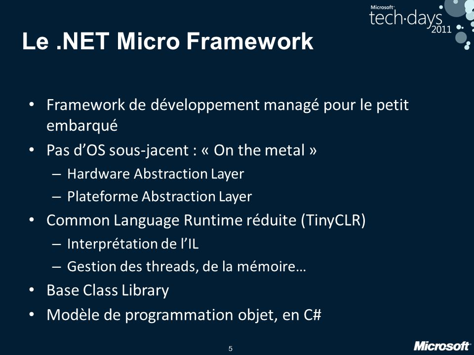 5 Le.NET Micro Framework Framework de développement managé pour le petit embarqué Pas dOS sous-jacent : « On the metal » – Hardware Abstraction Layer
