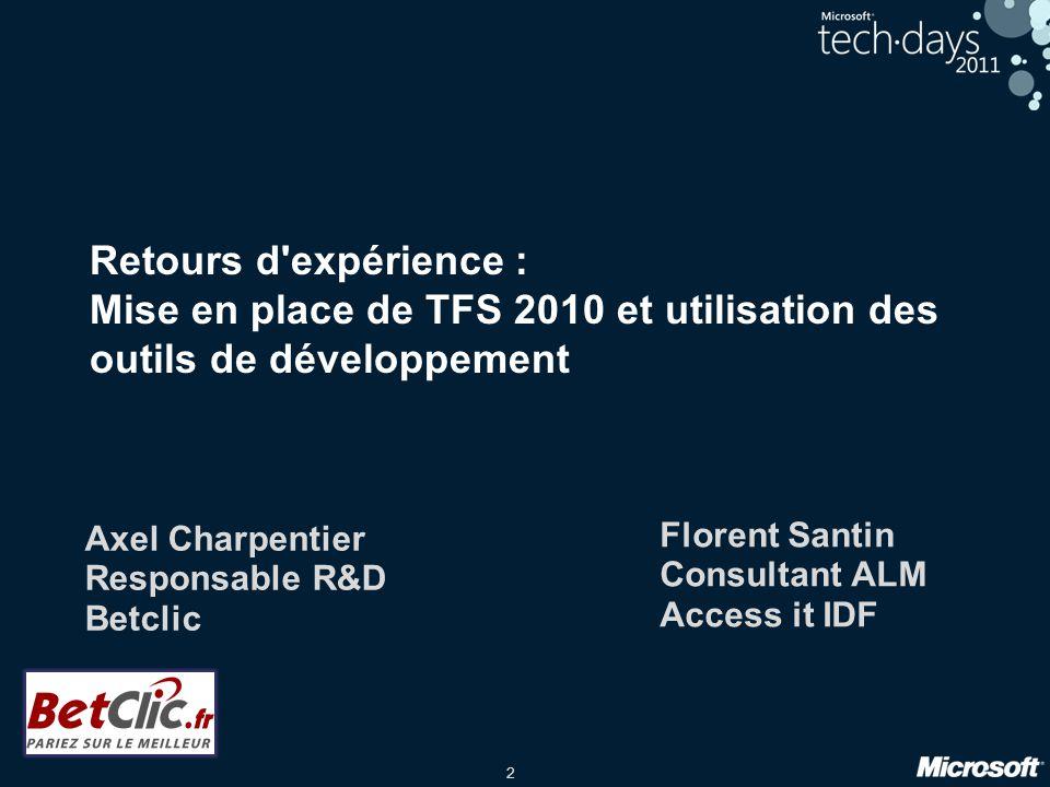2 Retours d'expérience : Mise en place de TFS 2010 et utilisation des outils de développement Axel Charpentier Responsable R&D Betclic Florent Santin