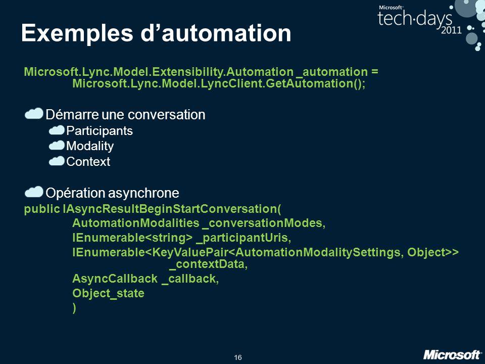 16 Exemples dautomation Microsoft.Lync.Model.Extensibility.Automation _automation = Microsoft.Lync.Model.LyncClient.GetAutomation(); Démarre une conve